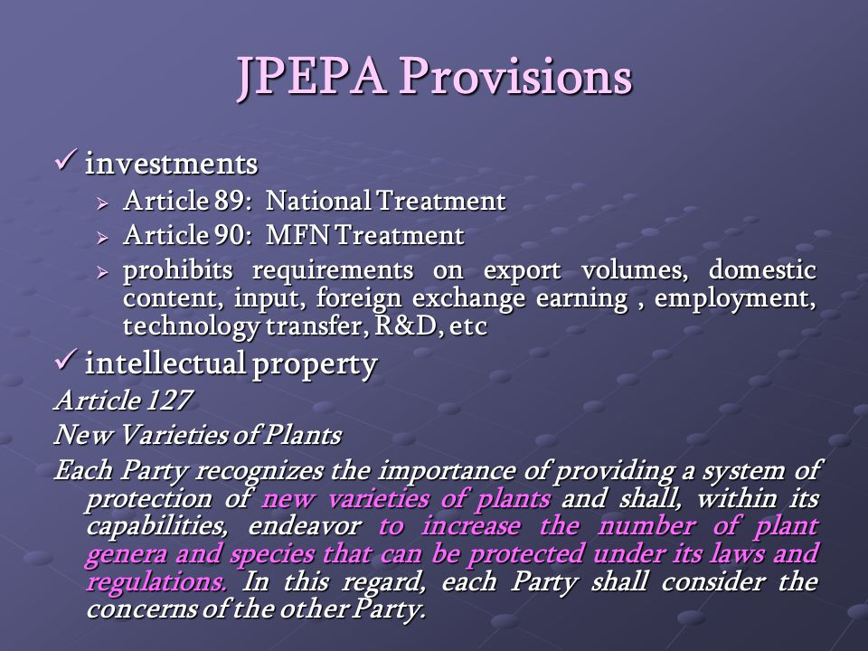 JPEPA Provisions investments investments Article 89: National Treatment Article 89: National Treatment Article 90: MFN Treatment Article 90: MFN Treatment prohibits requirements on export volumes, domestic content, input, foreign exchange earning, employment, technology transfer, R&D, etc prohibits requirements on export volumes, domestic content, input, foreign exchange earning, employment, technology transfer, R&D, etc intellectual property intellectual property Article 127 New Varieties of Plants Each Party recognizes the importance of providing a system of protection of new varieties of plants and shall, within its capabilities, endeavor to increase the number of plant genera and species that can be protected under its laws and regulations.