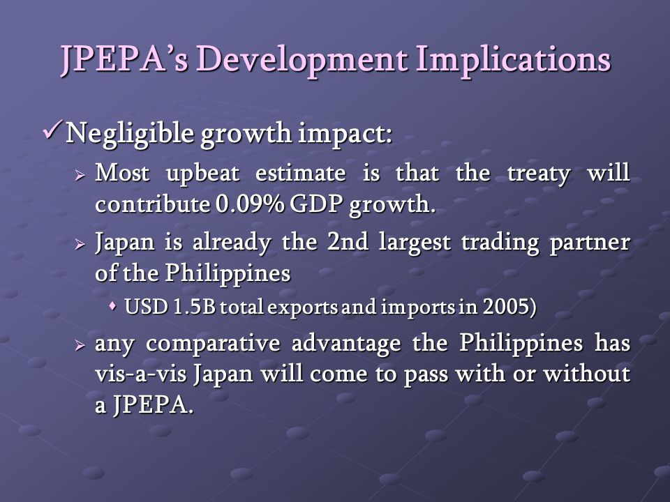 JPEPAs Development Implications Negligible growth impact: Negligible growth impact: Most upbeat estimate is that the treaty will contribute 0.09% GDP growth.