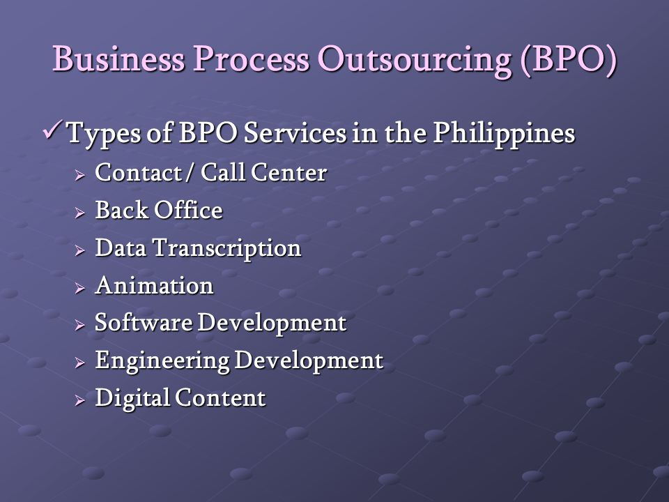Business Process Outsourcing (BPO) Types of BPO Services in the Philippines Types of BPO Services in the Philippines Contact / Call Center Contact / Call Center Back Office Back Office Data Transcription Data Transcription Animation Animation Software Development Software Development Engineering Development Engineering Development Digital Content Digital Content