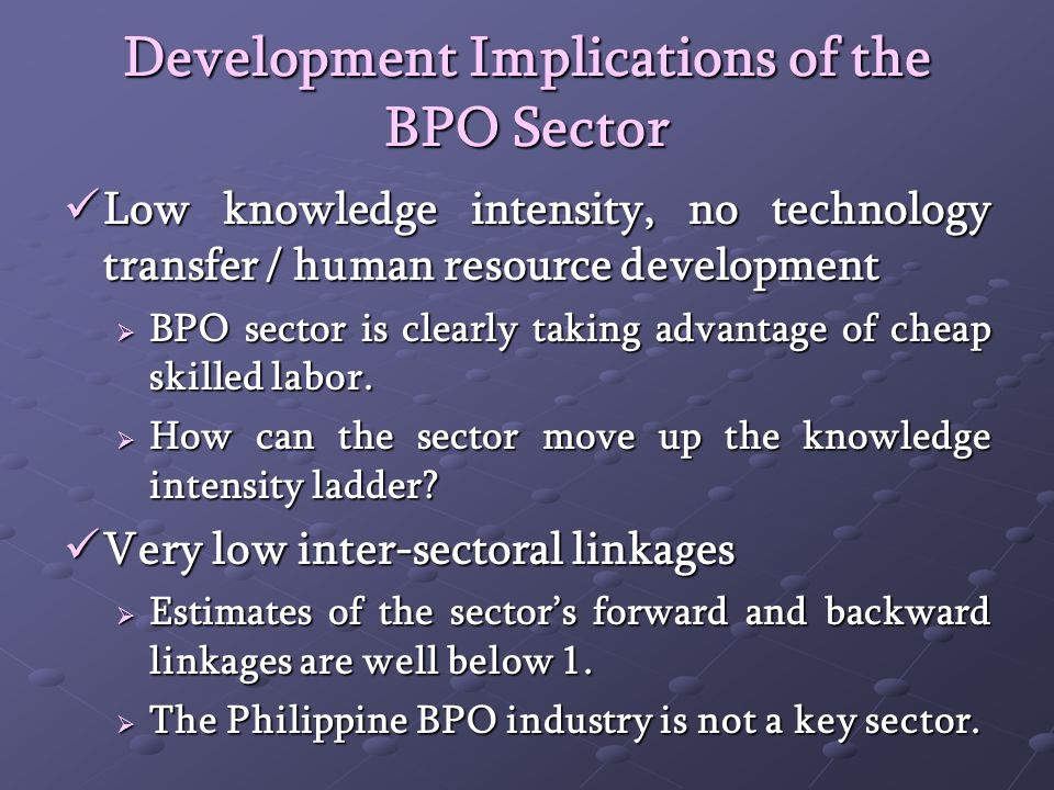 Development Implications of the BPO Sector Low knowledge intensity, no technology transfer / human resource development Low knowledge intensity, no technology transfer / human resource development BPO sector is clearly taking advantage of cheap skilled labor.