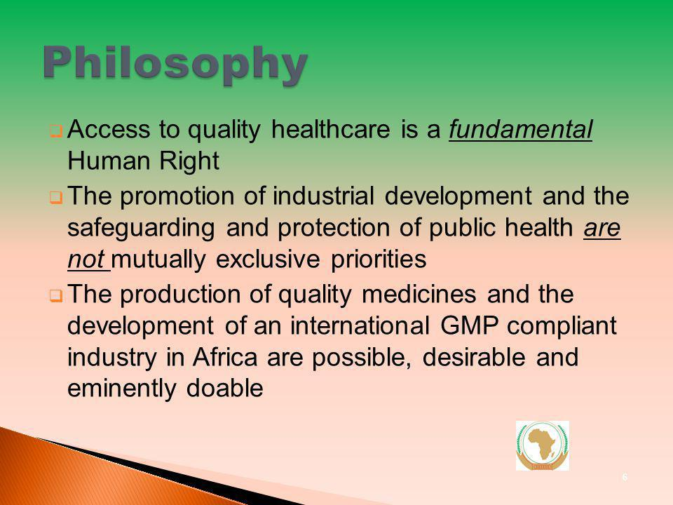 Access to quality healthcare is a fundamental Human Right The promotion of industrial development and the safeguarding and protection of public health are not mutually exclusive priorities The production of quality medicines and the development of an international GMP compliant industry in Africa are possible, desirable and eminently doable 6