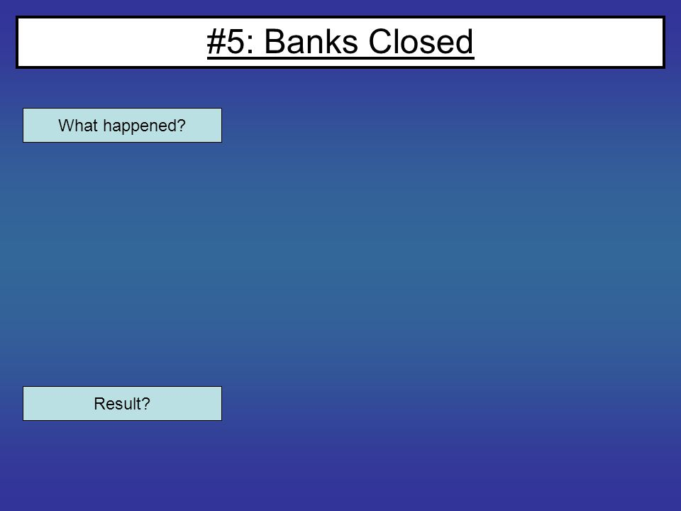 #5: Banks Closed What happened? Result?
