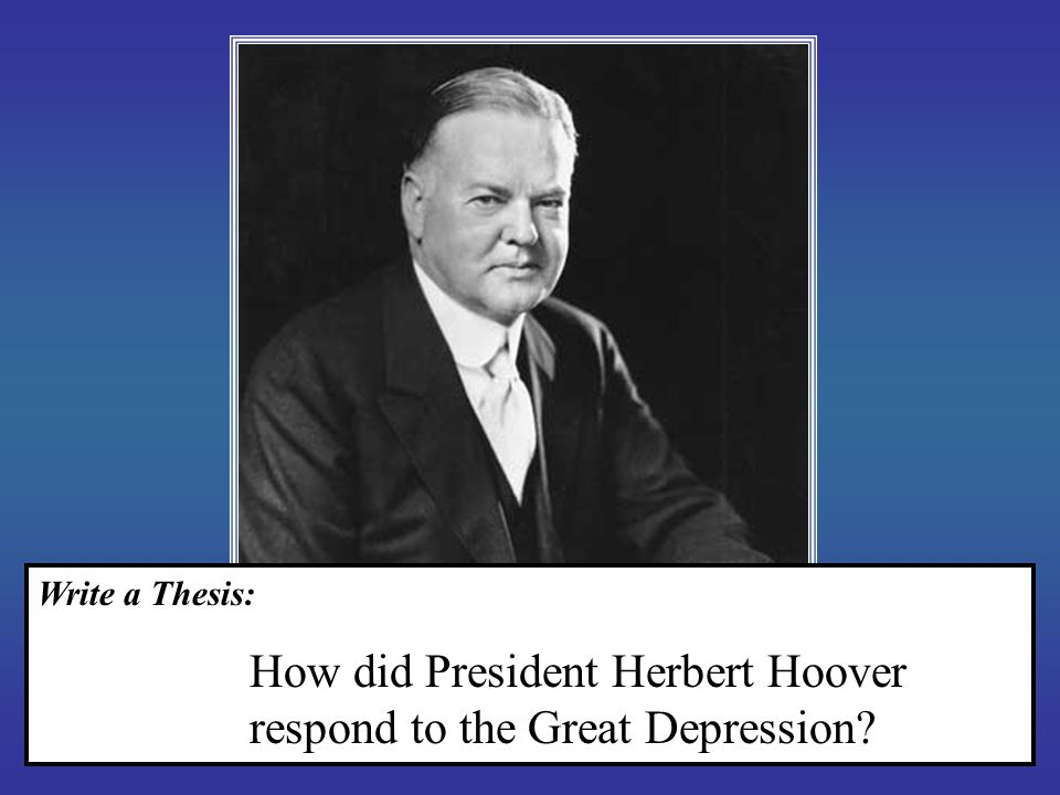 Write a Thesis: How did President Herbert Hoover respond to the Great Depression?