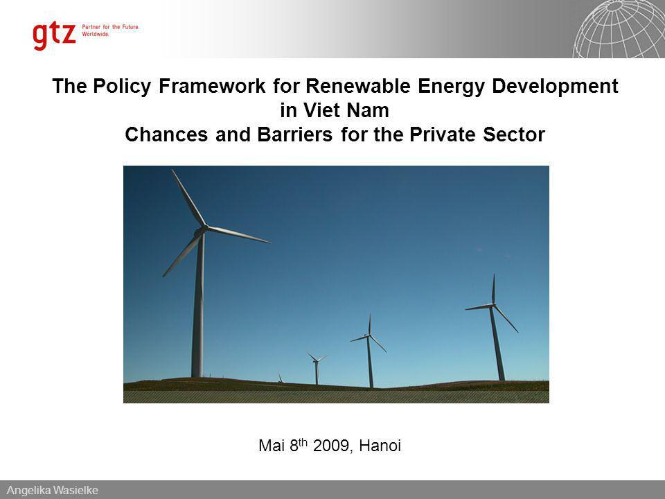 Angelika Wasielke Mai 8 th 2009, Hanoi The Policy Framework for Renewable Energy Development in Viet Nam Chances and Barriers for the Private Sector
