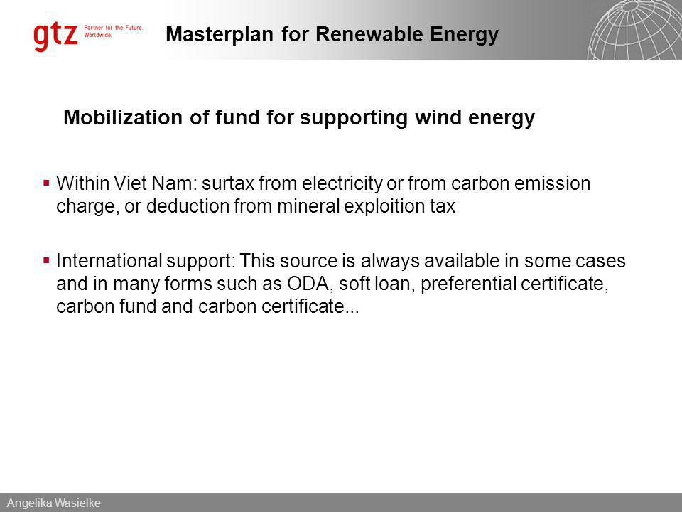 Angelika Wasielke Masterplan for Renewable Energy Mobilization of fund for supporting wind energy Within Viet Nam: surtax from electricity or from carbon emission charge, or deduction from mineral exploition tax International support: This source is always available in some cases and in many forms such as ODA, soft loan, preferential certificate, carbon fund and carbon certificate...