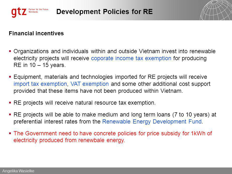 Angelika Wasielke Development Policies for RE Financial incentives Organizations and individuals within and outside Vietnam invest into renewable electricity projects will receive coporate income tax exemption for producing RE in 10 – 15 years.