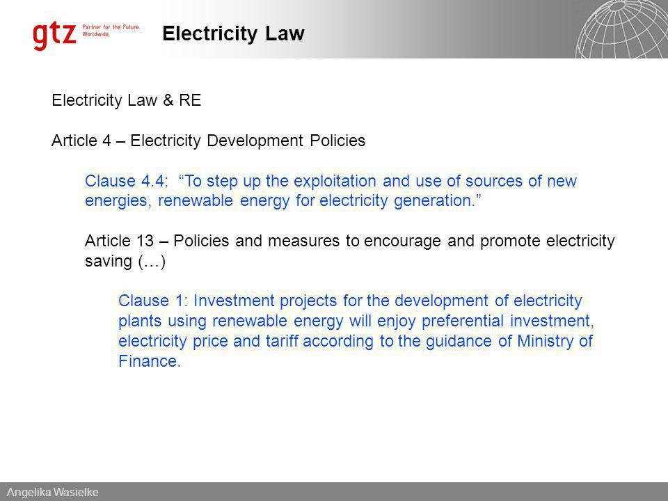 Angelika Wasielke Electricity Law Electricity Law & RE Article 4 – Electricity Development Policies Clause 4.4: To step up the exploitation and use of sources of new energies, renewable energy for electricity generation.