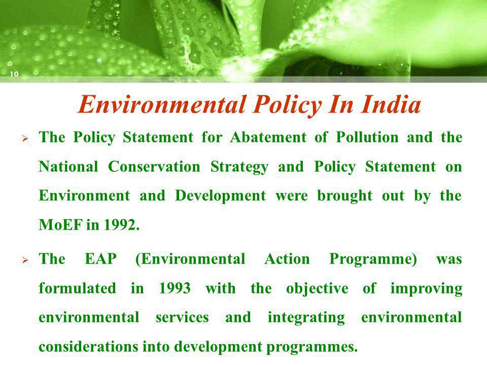 Environmental Policy In India The Policy Statement for Abatement of Pollution and the National Conservation Strategy and Policy Statement on Environment and Development were brought out by the MoEF in 1992.