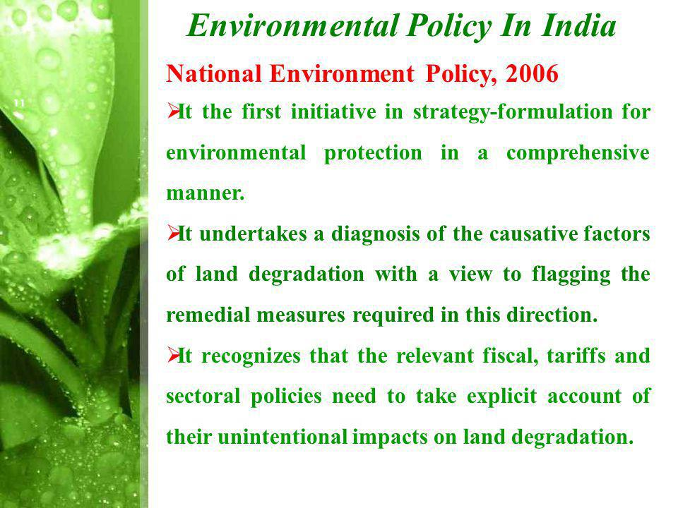 Environmental Policy In India National Environment Policy, 2006 It the first initiative in strategy-formulation for environmental protection in a comprehensive manner.