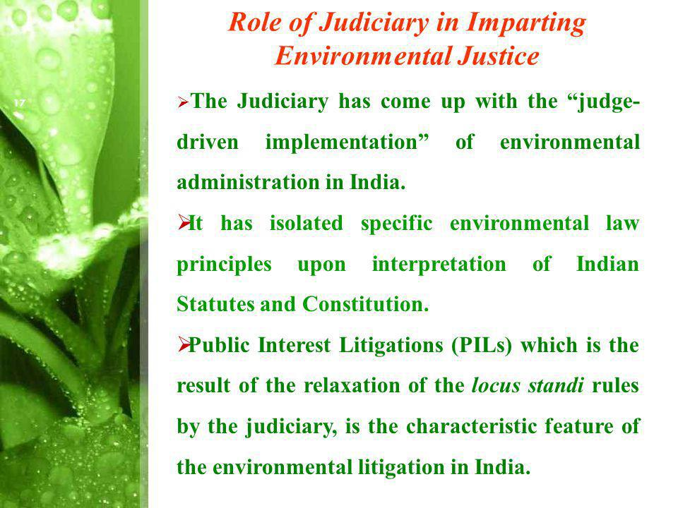 Role of Judiciary in Imparting Environmental Justice The Judiciary has come up with the judge- driven implementation of environmental administration in India.