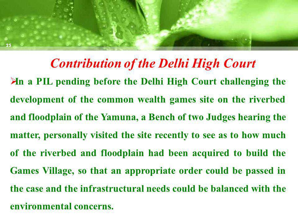Contribution of the Delhi High Court In a PIL pending before the Delhi High Court challenging the development of the common wealth games site on the riverbed and floodplain of the Yamuna, a Bench of two Judges hearing the matter, personally visited the site recently to see as to how much of the riverbed and floodplain had been acquired to build the Games Village, so that an appropriate order could be passed in the case and the infrastructural needs could be balanced with the environmental concerns.