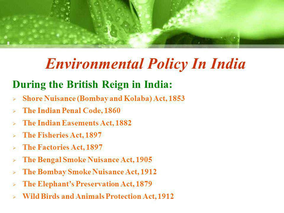 Environmental Policy In India During the British Reign in India: Shore Nuisance (Bombay and Kolaba) Act, 1853 The Indian Penal Code, 1860 The Indian Easements Act, 1882 The Fisheries Act, 1897 The Factories Act, 1897 The Bengal Smoke Nuisance Act, 1905 The Bombay Smoke Nuisance Act, 1912 The Elephants Preservation Act, 1879 Wild Birds and Animals Protection Act, 1912 8