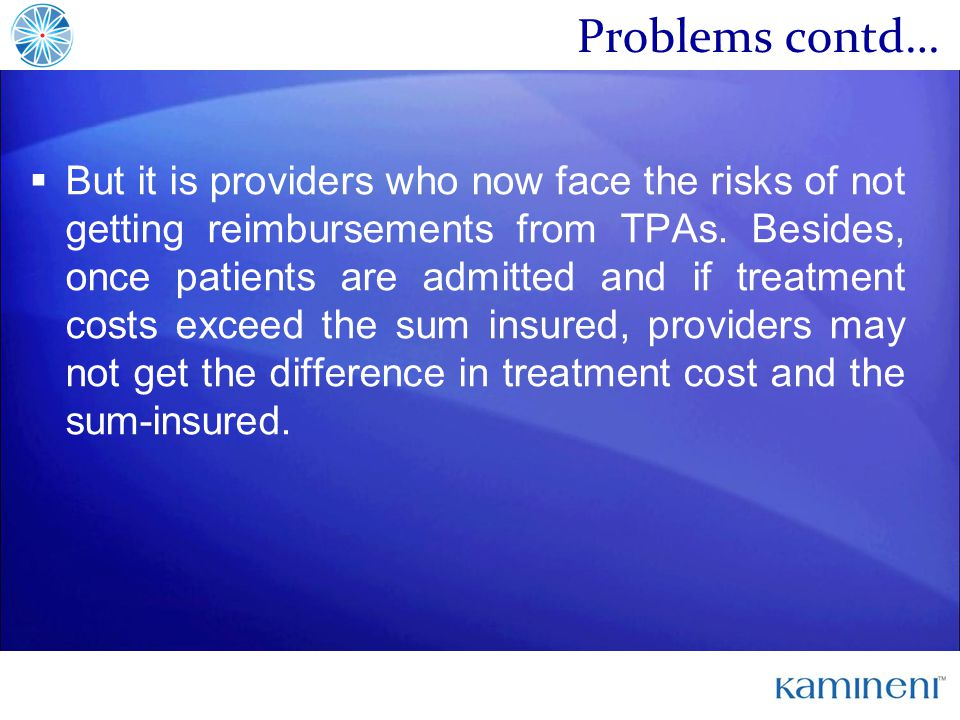 Problems contd… But it is providers who now face the risks of not getting reimbursements from TPAs.