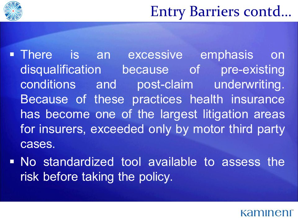 Entry Barriers contd… There is an excessive emphasis on disqualification because of pre-existing conditions and post-claim underwriting.
