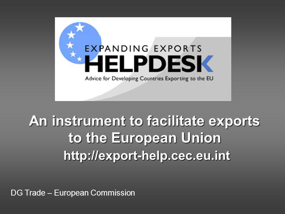 DG Trade – European Commission An instrument to facilitate exports to the European Union http://export-help.cec.eu.int
