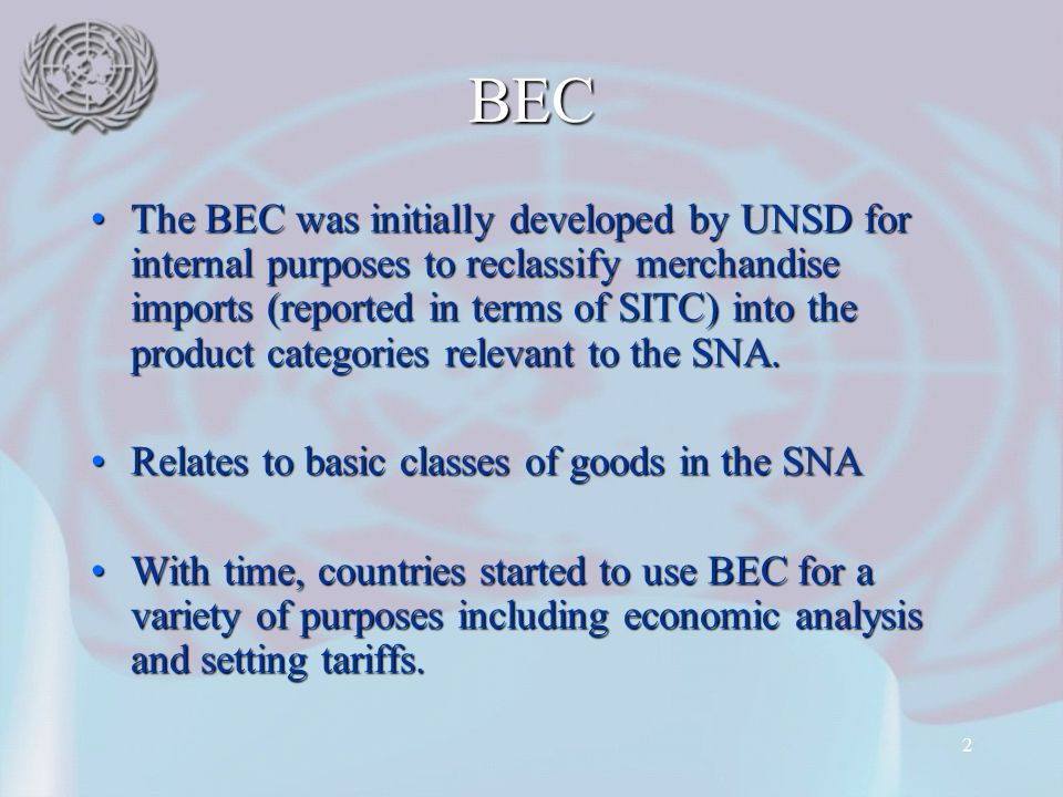 2 BEC The BEC was initially developed by UNSD for internal purposes to reclassify merchandise imports (reported in terms of SITC) into the product cat