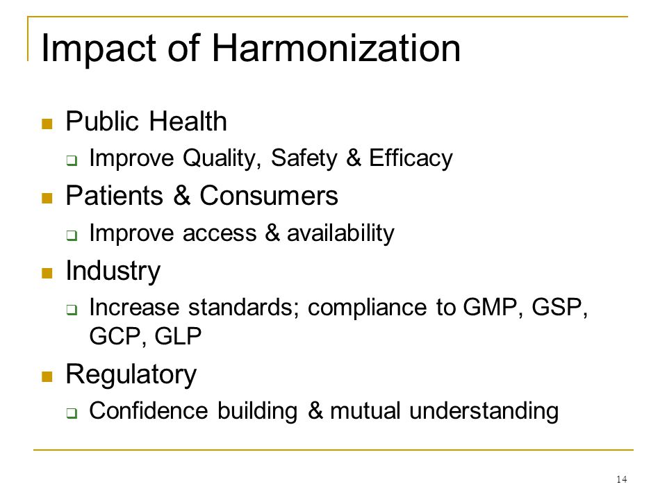 Impact of Harmonization Public Health Improve Quality, Safety & Efficacy Patients & Consumers Improve access & availability Industry Increase standard