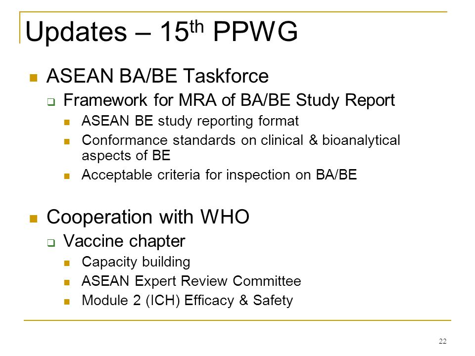 Updates – 15 th PPWG ASEAN BA/BE Taskforce Framework for MRA of BA/BE Study Report ASEAN BE study reporting format Conformance standards on clinical &