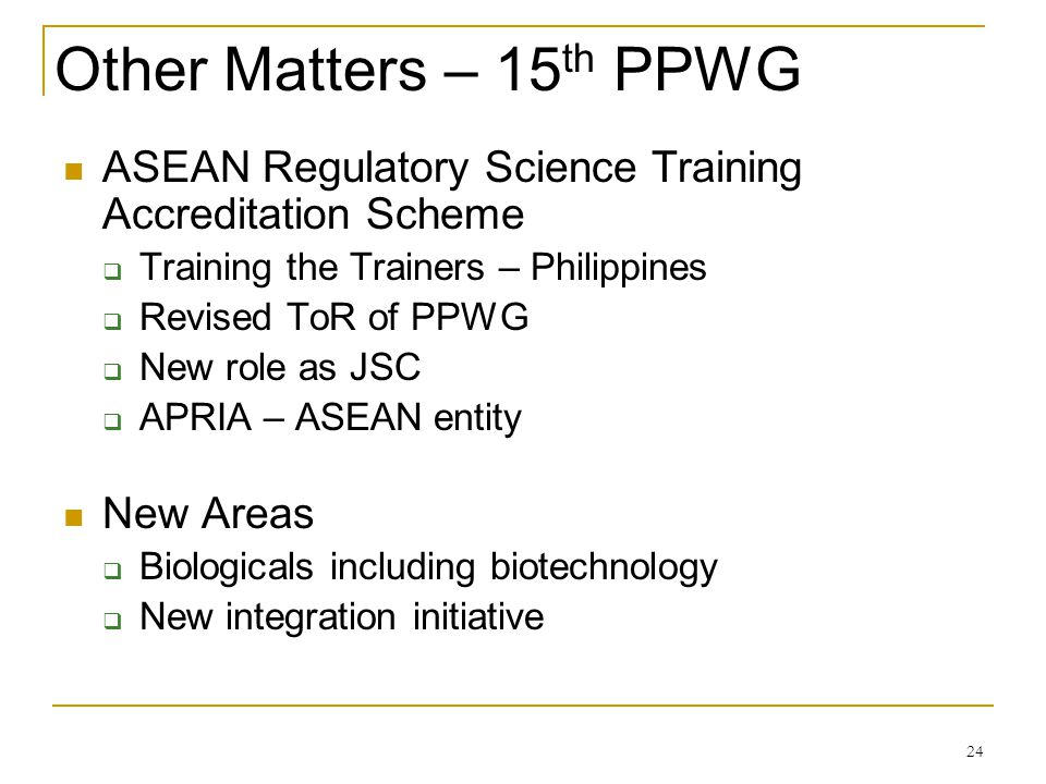 Other Matters – 15 th PPWG ASEAN Regulatory Science Training Accreditation Scheme Training the Trainers – Philippines Revised ToR of PPWG New role as