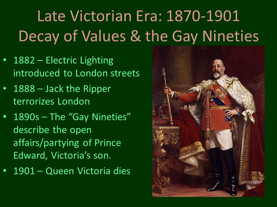 Late Victorian Era: 1870-1901 Decay of Values & the Gay Nineties 1882 – Electric Lighting introduced to London streets 1888 – Jack the Ripper terroriz