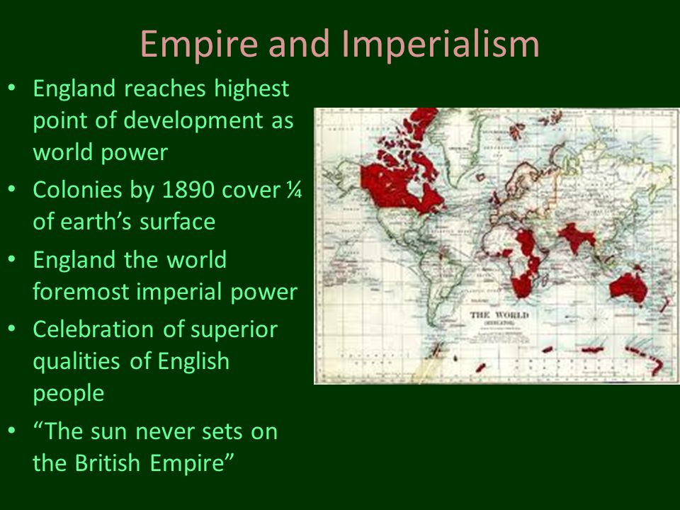 Empire and Imperialism England reaches highest point of development as world power Colonies by 1890 cover ¼ of earths surface England the world foremo