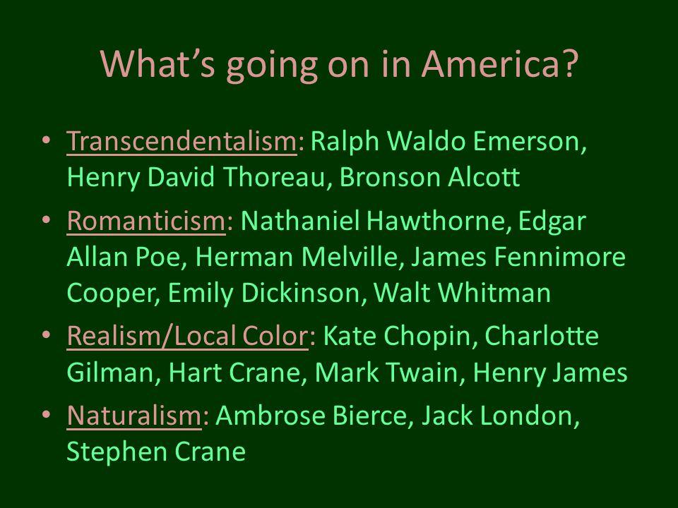 Whats going on in America? Transcendentalism: Ralph Waldo Emerson, Henry David Thoreau, Bronson Alcott Romanticism: Nathaniel Hawthorne, Edgar Allan P