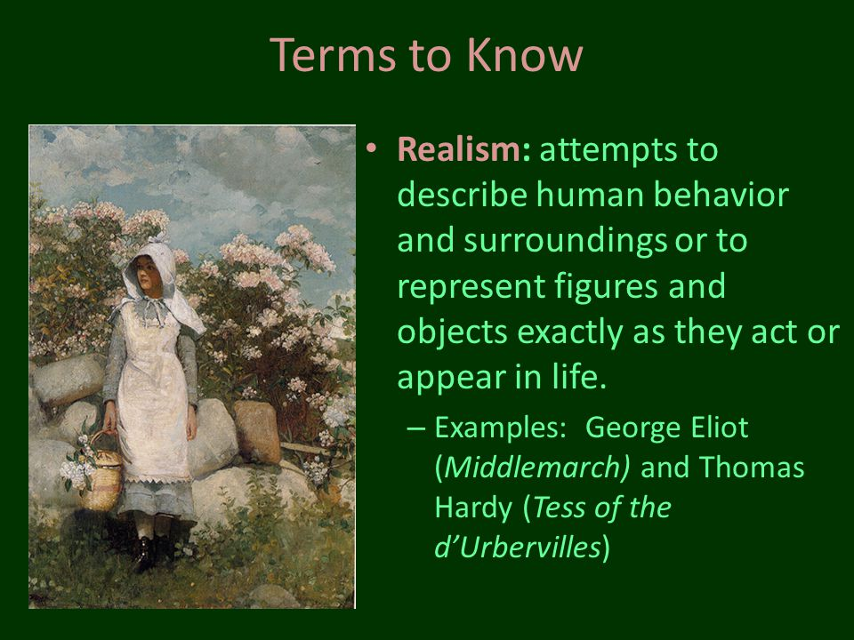 Terms to Know Realism: attempts to describe human behavior and surroundings or to represent figures and objects exactly as they act or appear in life.