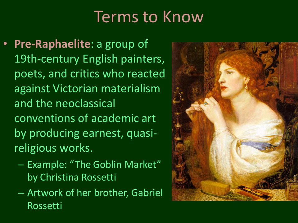 Terms to Know Pre-Raphaelite: a group of 19th-century English painters, poets, and critics who reacted against Victorian materialism and the neoclassi