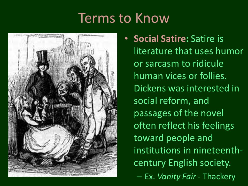 Terms to Know Social Satire: Satire is literature that uses humor or sarcasm to ridicule human vices or follies. Dickens was interested in social refo
