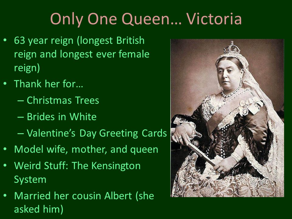 Only One Queen… Victoria 63 year reign (longest British reign and longest ever female reign) Thank her for… – Christmas Trees – Brides in White – Vale