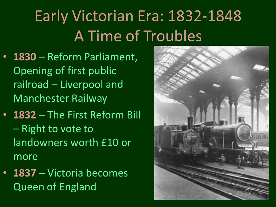 Early Victorian Era: 1832-1848 A Time of Troubles 1830 – Reform Parliament, Opening of first public railroad – Liverpool and Manchester Railway 1832 –