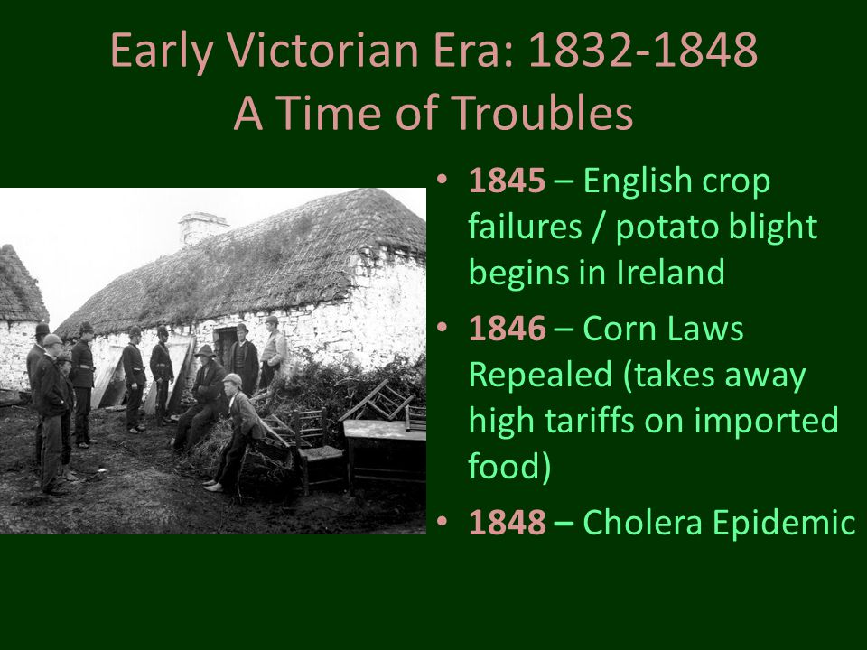 Early Victorian Era: 1832-1848 A Time of Troubles 1845 – English crop failures / potato blight begins in Ireland 1846 – Corn Laws Repealed (takes away