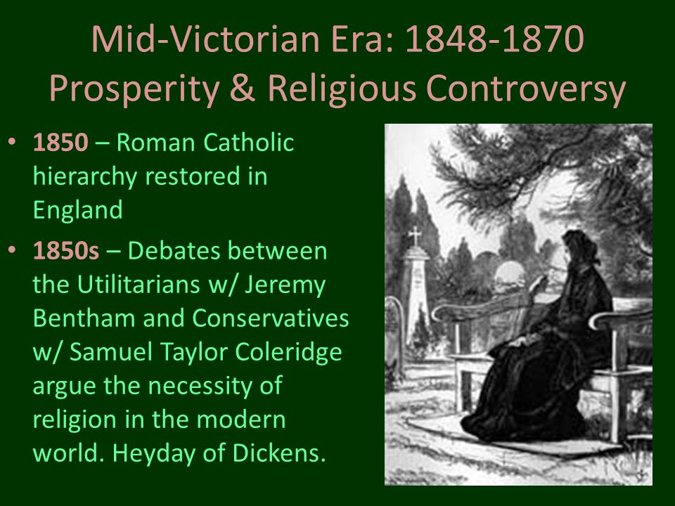 Mid-Victorian Era: 1848-1870 Prosperity & Religious Controversy 1851 – The Great Exhibition and the Crystal Palace (1 st Worlds Fair) 1854 – Crimean War 1857 – Indian comes under British rule 1859 – Darwin publishes Origin of the Species