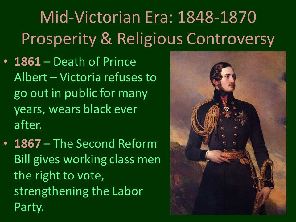 Mid-Victorian Era: 1848-1870 Prosperity & Religious Controversy 1861 – Death of Prince Albert – Victoria refuses to go out in public for many years, w