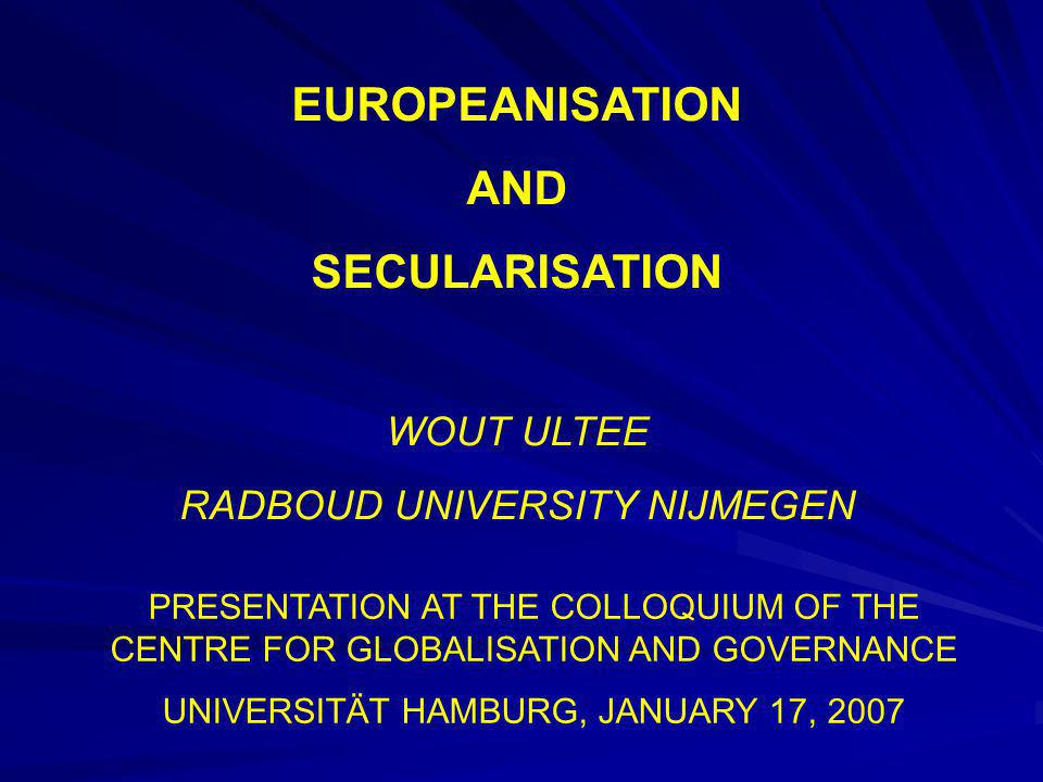 EUROPEANISATION AND SECULARISATION WOUT ULTEE RADBOUD UNIVERSITY NIJMEGEN PRESENTATION AT THE COLLOQUIUM OF THE CENTRE FOR GLOBALISATION AND GOVERNANCE UNIVERSITÄT HAMBURG, JANUARY 17, 2007