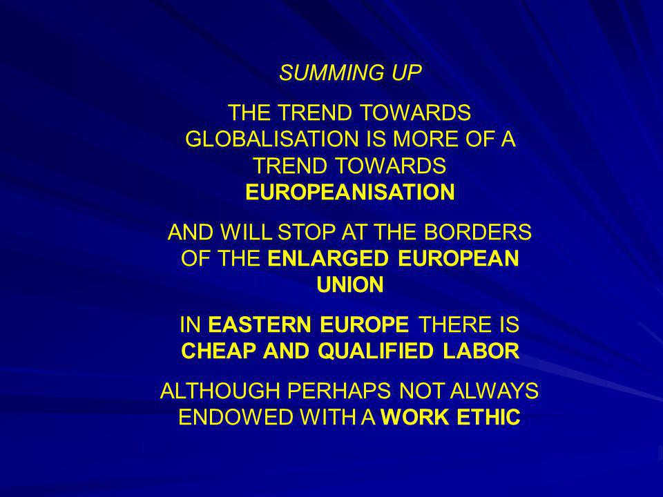 SUMMING UP THE TREND TOWARDS GLOBALISATION IS MORE OF A TREND TOWARDS EUROPEANISATION AND WILL STOP AT THE BORDERS OF THE ENLARGED EUROPEAN UNION IN E