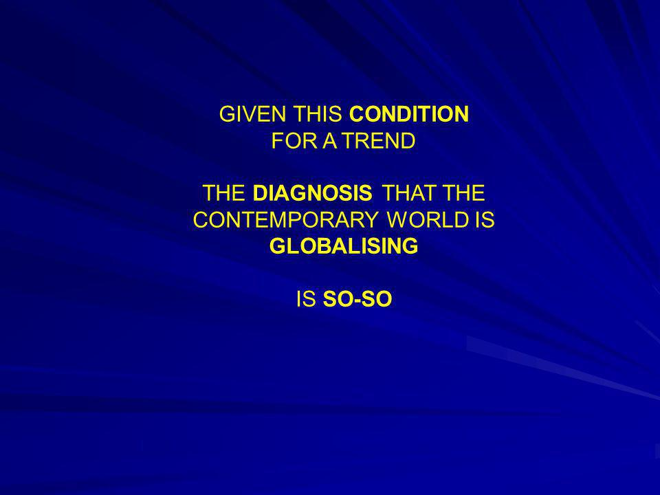 GIVEN THIS CONDITION FOR A TREND THE DIAGNOSIS THAT THE CONTEMPORARY WORLD IS GLOBALISING IS SO-SO