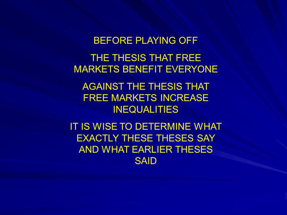 BEFORE PLAYING OFF THE THESIS THAT FREE MARKETS BENEFIT EVERYONE AGAINST THE THESIS THAT FREE MARKETS INCREASE INEQUALITIES IT IS WISE TO DETERMINE WH