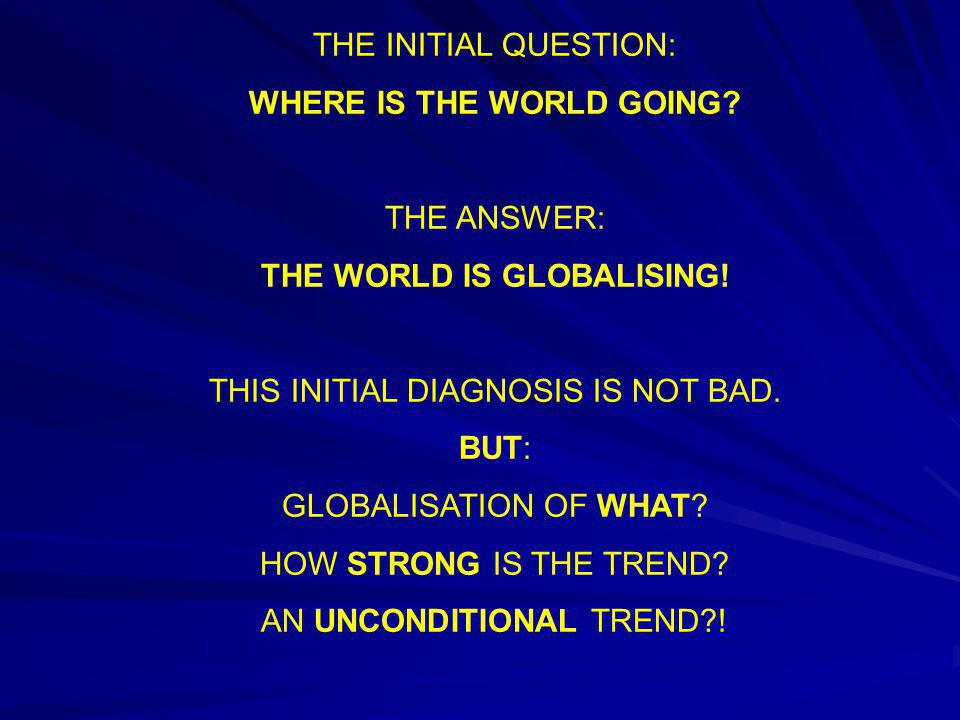 THE INITIAL QUESTION: WHERE IS THE WORLD GOING? THE ANSWER: THE WORLD IS GLOBALISING! THIS INITIAL DIAGNOSIS IS NOT BAD. BUT: GLOBALISATION OF WHAT? H