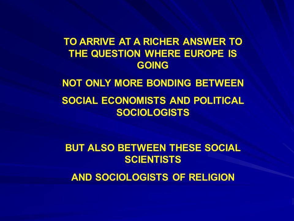 TO ARRIVE AT A RICHER ANSWER TO THE QUESTION WHERE EUROPE IS GOING NOT ONLY MORE BONDING BETWEEN SOCIAL ECONOMISTS AND POLITICAL SOCIOLOGISTS BUT ALSO BETWEEN THESE SOCIAL SCIENTISTS AND SOCIOLOGISTS OF RELIGION