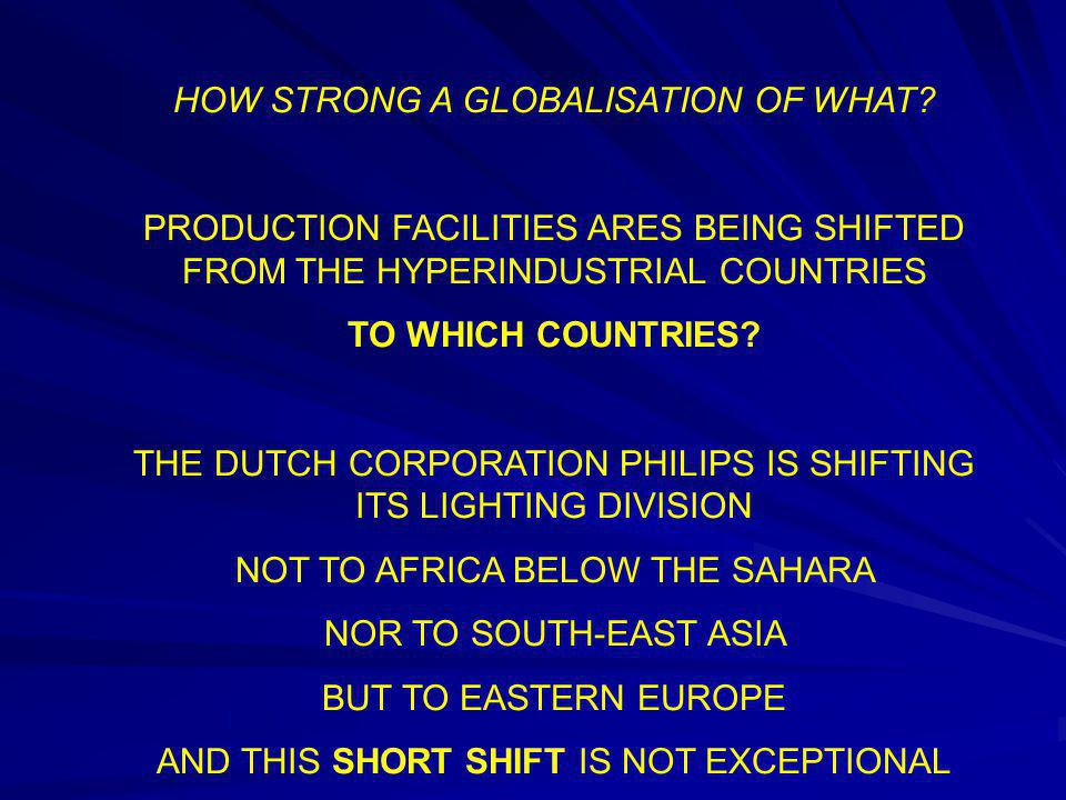 HOW STRONG A GLOBALISATION OF WHAT? PRODUCTION FACILITIES ARES BEING SHIFTED FROM THE HYPERINDUSTRIAL COUNTRIES TO WHICH COUNTRIES? THE DUTCH CORPORAT
