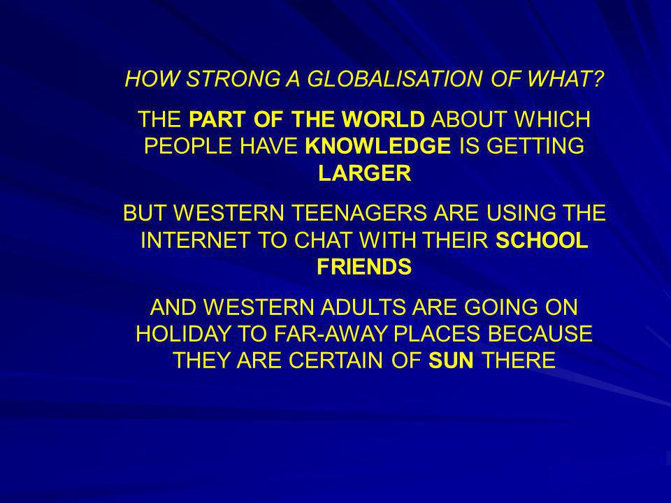HOW STRONG A GLOBALISATION OF WHAT? THE PART OF THE WORLD ABOUT WHICH PEOPLE HAVE KNOWLEDGE IS GETTING LARGER BUT WESTERN TEENAGERS ARE USING THE INTE