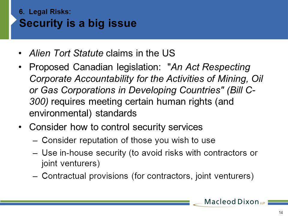 14 6. Legal Risks: Security is a big issue Alien Tort Statute claims in the US Proposed Canadian legislation: