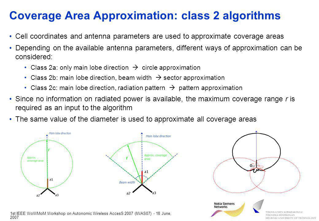 1st IEEE WoWMoM Workshop on Autonomic Wireless AccesS 2007 (IWAS07) - 18 June, 2007 Coverage Area Approximation: class 2 algorithms Cell coordinates and antenna parameters are used to approximate coverage areas Depending on the available antenna parameters, different ways of approximation can be considered: Class 2a: only main lobe direction circle approximation Class 2b: main lobe direction, beam width sector approximation Class 2c: main lobe direction, radiation pattern pattern approximation Since no information on radiated power is available, the maximum coverage range r is required as an input to the algorithm The same value of the diameter is used to approximate all coverage areas