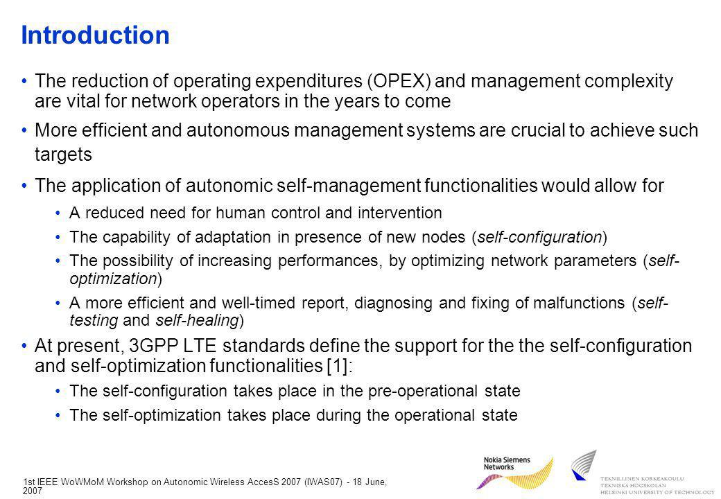 1st IEEE WoWMoM Workshop on Autonomic Wireless AccesS 2007 (IWAS07) - 18 June, 2007 Introduction The reduction of operating expenditures (OPEX) and management complexity are vital for network operators in the years to come More efficient and autonomous management systems are crucial to achieve such targets The application of autonomic self-management functionalities would allow for A reduced need for human control and intervention The capability of adaptation in presence of new nodes (self-configuration) The possibility of increasing performances, by optimizing network parameters (self- optimization) A more efficient and well-timed report, diagnosing and fixing of malfunctions (self- testing and self-healing) At present, 3GPP LTE standards define the support for the the self-configuration and self-optimization functionalities [1]: The self-configuration takes place in the pre-operational state The self-optimization takes place during the operational state