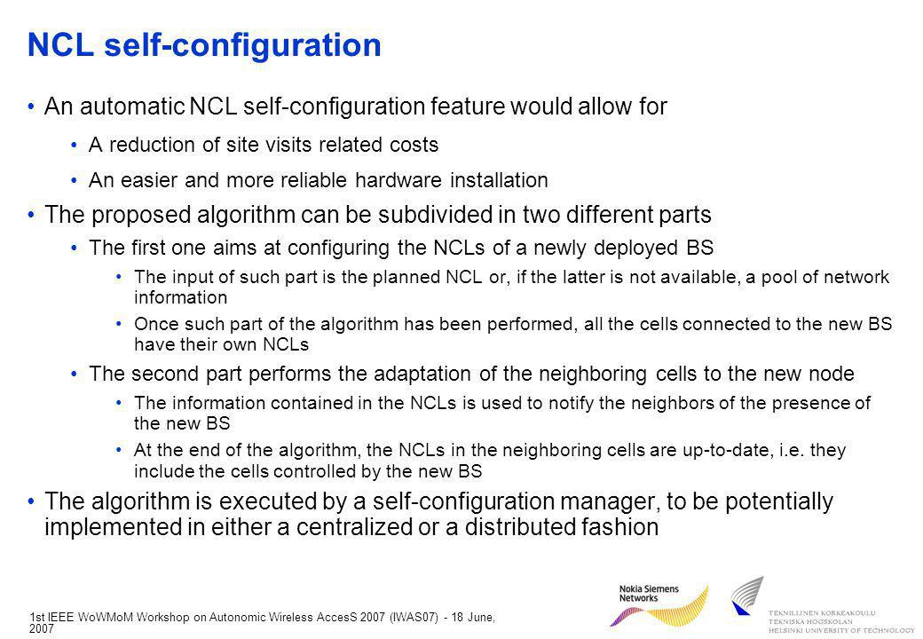 1st IEEE WoWMoM Workshop on Autonomic Wireless AccesS 2007 (IWAS07) - 18 June, 2007 NCL self-configuration An automatic NCL self-configuration feature would allow for A reduction of site visits related costs An easier and more reliable hardware installation The proposed algorithm can be subdivided in two different parts The first one aims at configuring the NCLs of a newly deployed BS The input of such part is the planned NCL or, if the latter is not available, a pool of network information Once such part of the algorithm has been performed, all the cells connected to the new BS have their own NCLs The second part performs the adaptation of the neighboring cells to the new node The information contained in the NCLs is used to notify the neighbors of the presence of the new BS At the end of the algorithm, the NCLs in the neighboring cells are up-to-date, i.e.