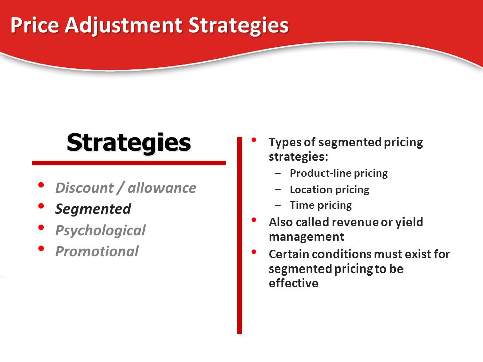 Price Adjustment Strategies Discount / allowance Segmented Psychological Promotional Types of segmented pricing strategies: –Product-line pricing –Loc