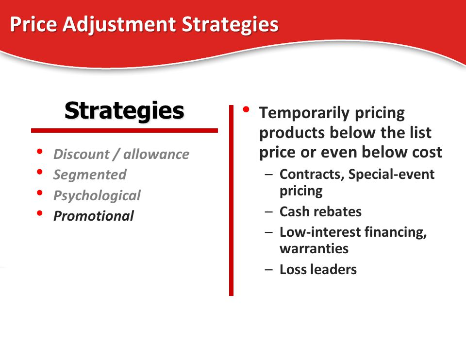 Price Adjustment Strategies Discount / allowance Segmented Psychological Promotional Temporarily pricing products below the list price or even below c