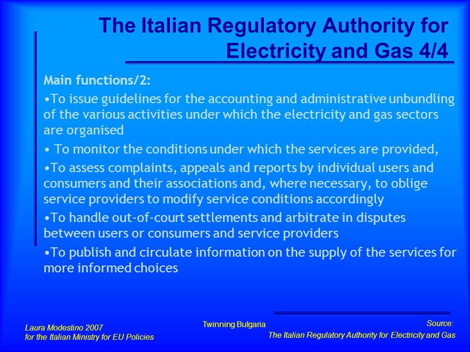 Laura Modestino 2007 for the Italian Ministry for EU Policies Twinning Bulgaria Source: The Italian Regulatory Authority for Electricity and Gas The Italian Regulatory Authority for Electricity and Gas 4/4 Main functions/2: To issue guidelines for the accounting and administrative unbundling of the various activities under which the electricity and gas sectors are organised To monitor the conditions under which the services are provided, To assess complaints, appeals and reports by individual users and consumers and their associations and, where necessary, to oblige service providers to modify service conditions accordingly To handle out-of-court settlements and arbitrate in disputes between users or consumers and service providers To publish and circulate information on the supply of the services for more informed choices