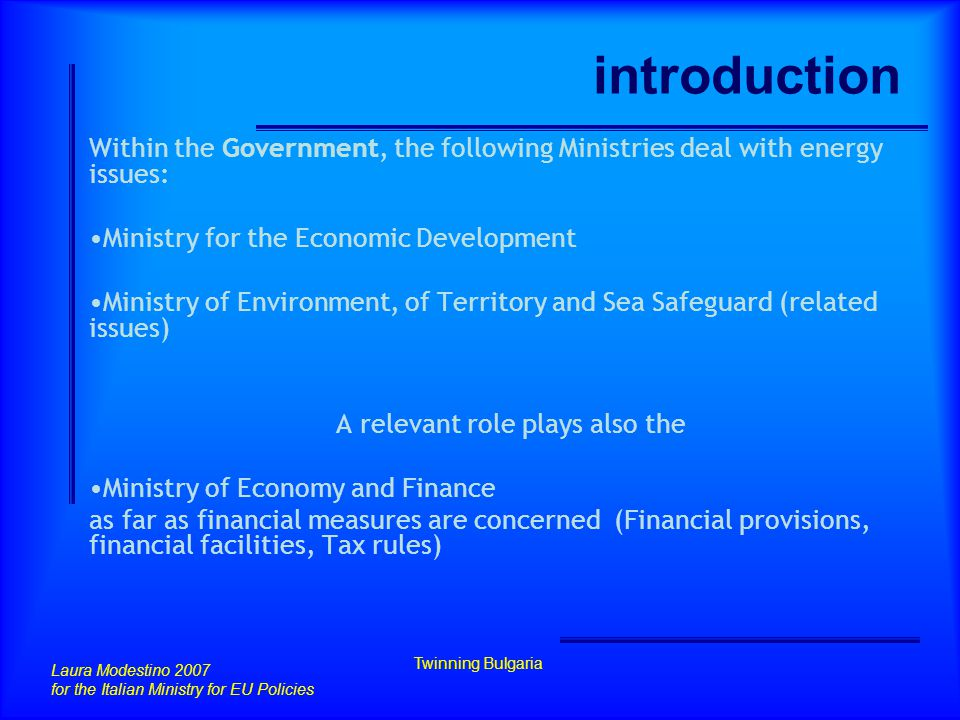 introduction Within the Government, the following Ministries deal with energy issues: Ministry for the Economic Development Ministry of Environment, of Territory and Sea Safeguard (related issues) A relevant role plays also the Ministry of Economy and Finance as far as financial measures are concerned (Financial provisions, financial facilities, Tax rules) Laura Modestino 2007 for the Italian Ministry for EU Policies Twinning Bulgaria